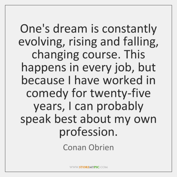 One's dream is constantly evolving, rising and falling, changing course. This happens ...