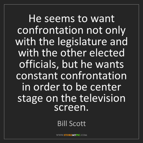 Bill Scott: He seems to want confrontation not only with the legislature...