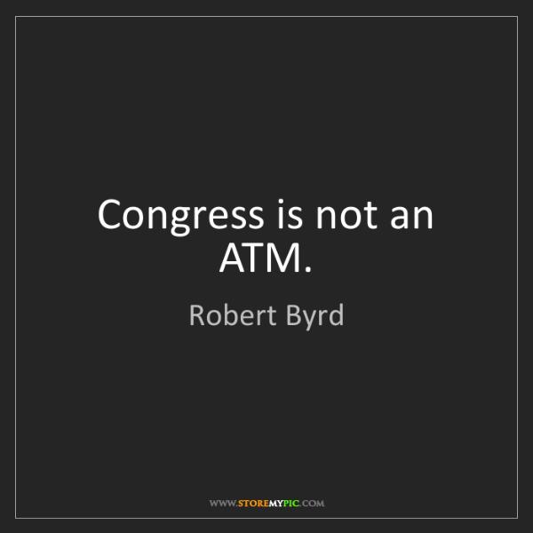 Robert Byrd: Congress is not an ATM.