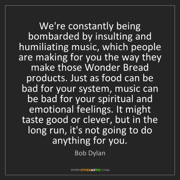 Bob Dylan: We're constantly being bombarded by insulting and humiliating...