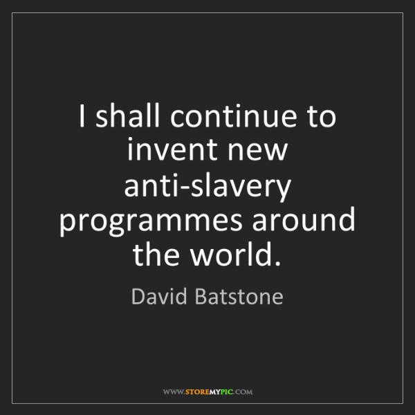 David Batstone: I shall continue to invent new anti-slavery programmes...
