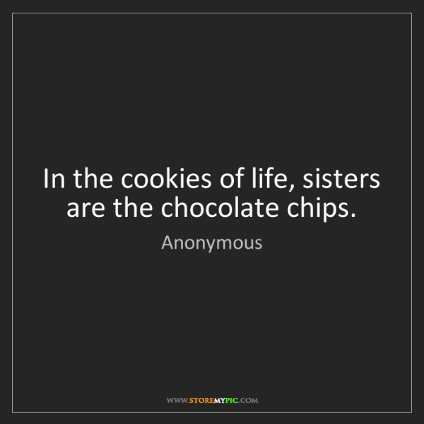 Anonymous: In the cookies of life, sisters are the chocolate chips.
