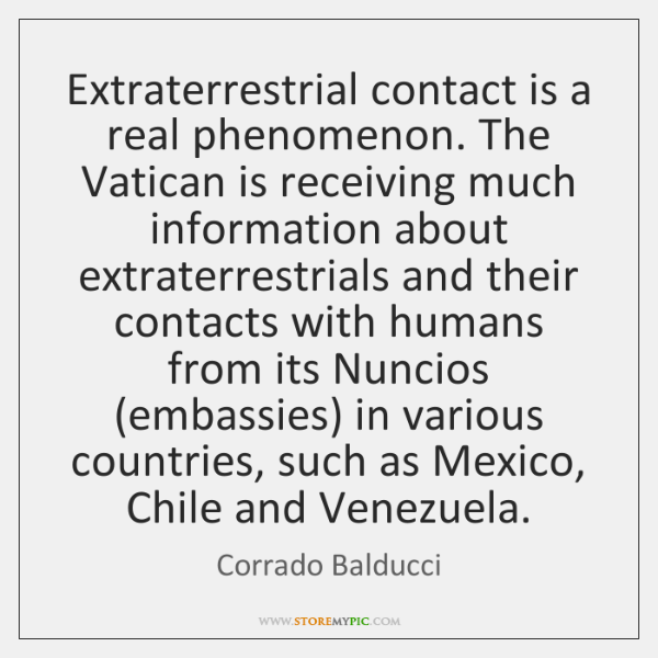 Extraterrestrial contact is a real phenomenon. The Vatican is receiving much information ...