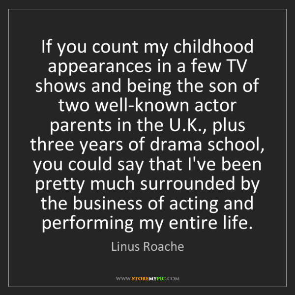 Linus Roache: If you count my childhood appearances in a few TV shows...