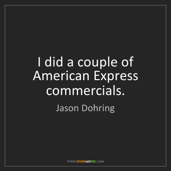 Jason Dohring: I did a couple of American Express commercials.