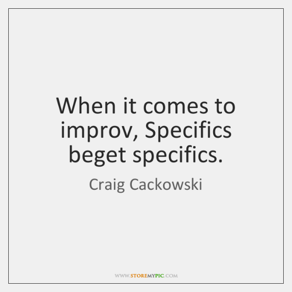 When it comes to improv, Specifics beget specifics.