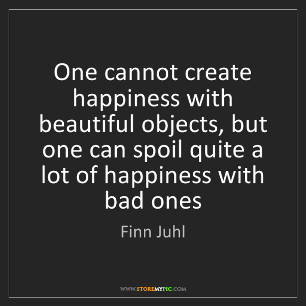 Finn Juhl: One cannot create happiness with beautiful objects, but...