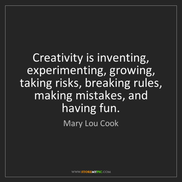 Mary Lou Cook: Creativity is inventing, experimenting, growing, taking...