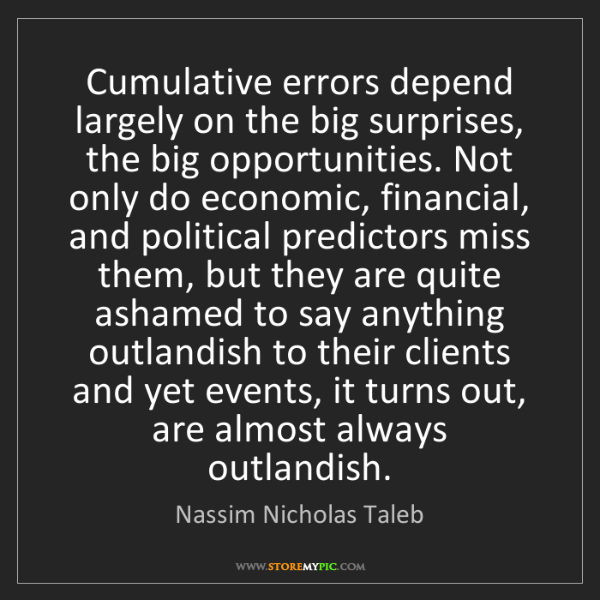 Nassim Nicholas Taleb: Cumulative errors depend largely on the big surprises,...