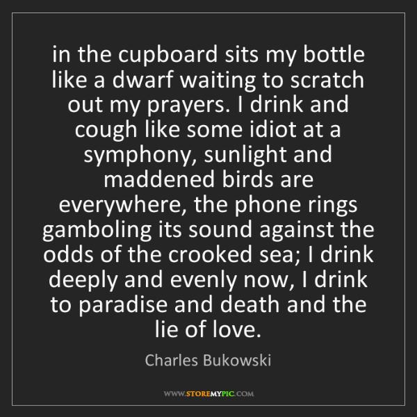 Charles Bukowski: in the cupboard sits my bottle like a dwarf waiting to...