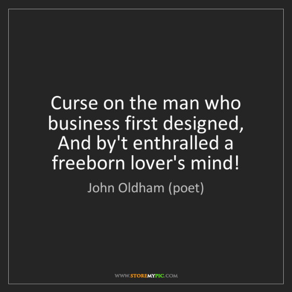 John Oldham (poet): Curse on the man who business first designed,   And by't...