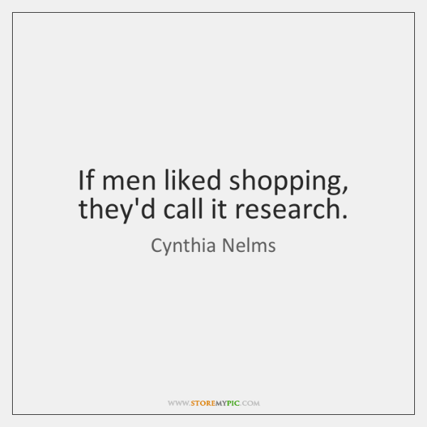 If men liked shopping, they'd call it research.