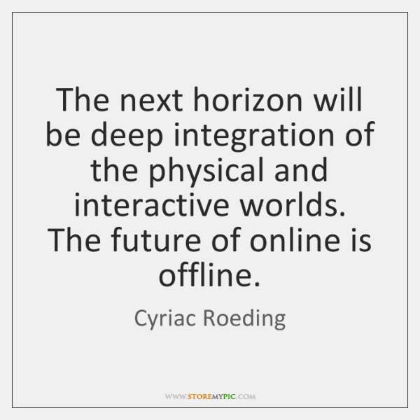 The next horizon will be deep integration of the physical and interactive ...