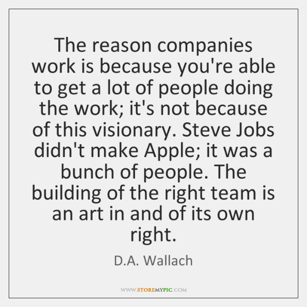 The reason companies work is because you're able to get a lot ...