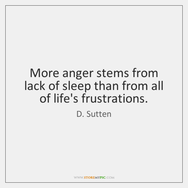More anger stems from lack of sleep than from all of life's ...