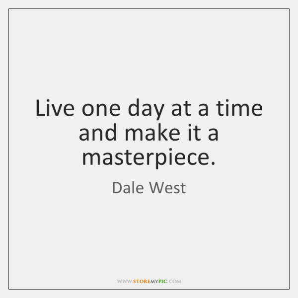 Live one day at a time and make it a masterpiece.