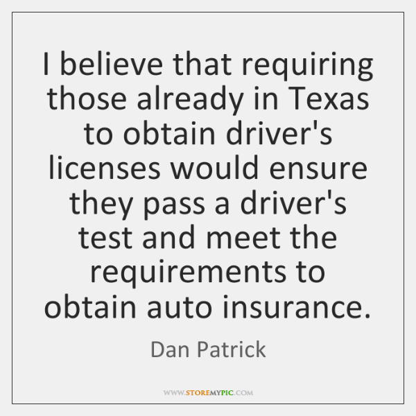 I believe that requiring those already in Texas to obtain driver's licenses ...