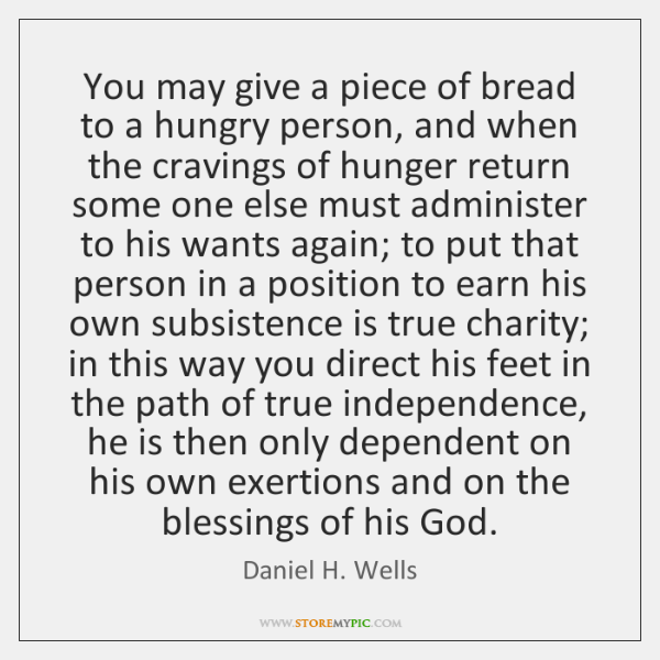 You may give a piece of bread to a hungry person, and ...