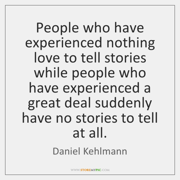 People who have experienced nothing love to tell stories while people who ...