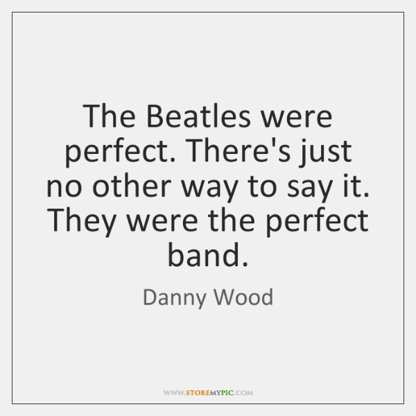 The Beatles were perfect. There's just no other way to say it. ...