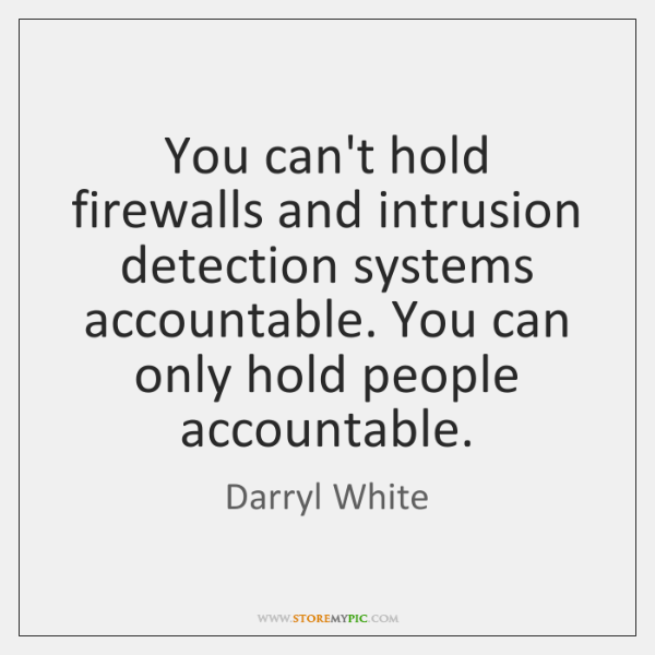 You can't hold firewalls and intrusion detection systems accountable. You can only ...