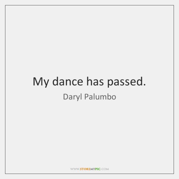 My dance has passed.