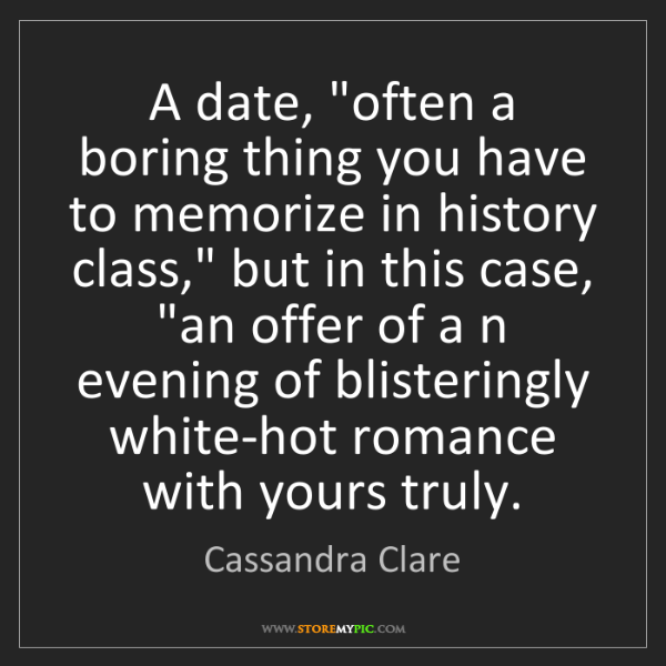 "Cassandra Clare: A date, ""often a boring thing you have to memorize in..."