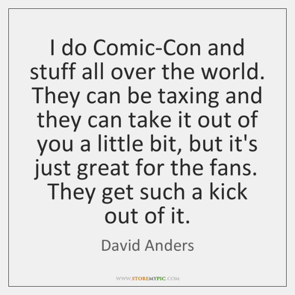 I do Comic-Con and stuff all over the world. They can be ...
