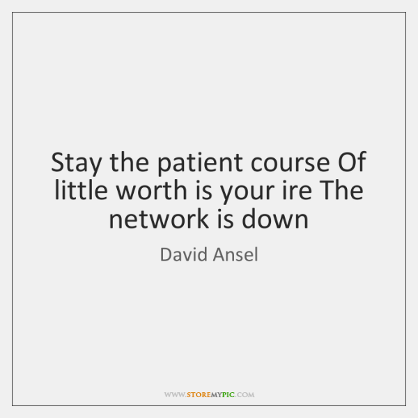 Stay the patient course Of little worth is your ire The network ...