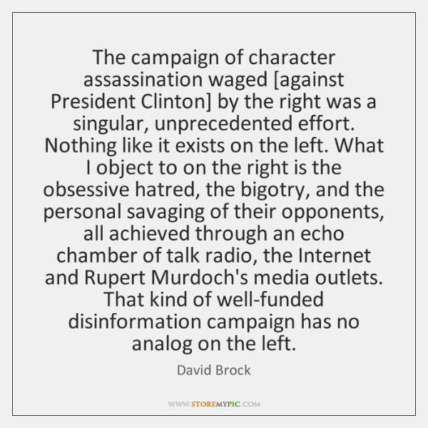 The campaign of character assassination waged [against President Clinton] by the right ...