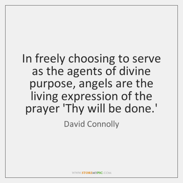 In freely choosing to serve as the agents of divine purpose, angels ...