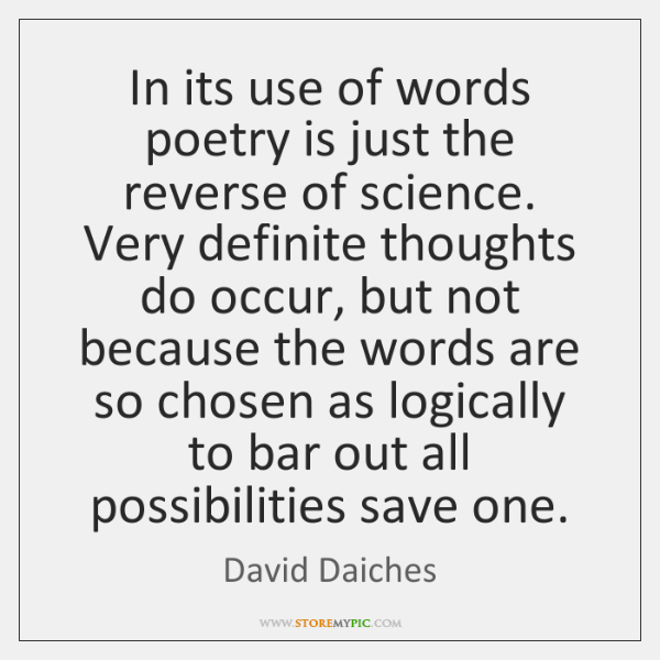 In its use of words poetry is just the reverse of science. ...