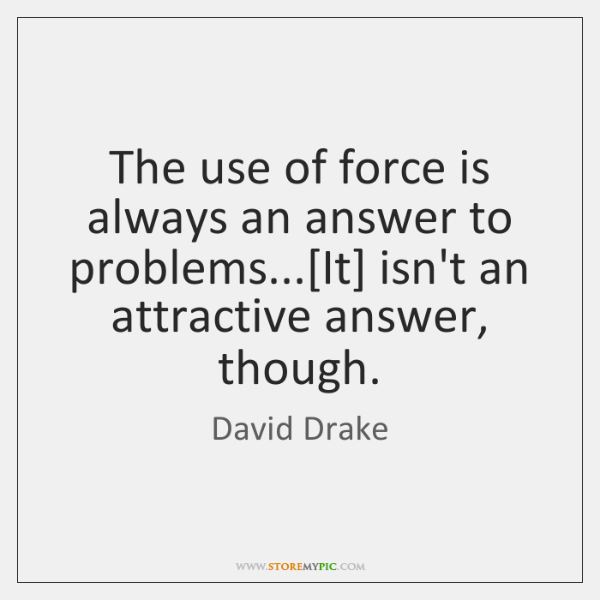 The use of force is always an answer to problems...[It] isn't ...