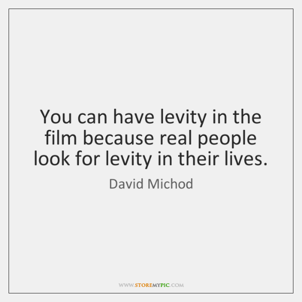 You can have levity in the film because real people look for ...