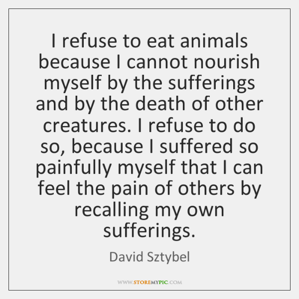 I refuse to eat animals because I cannot nourish myself by the ...