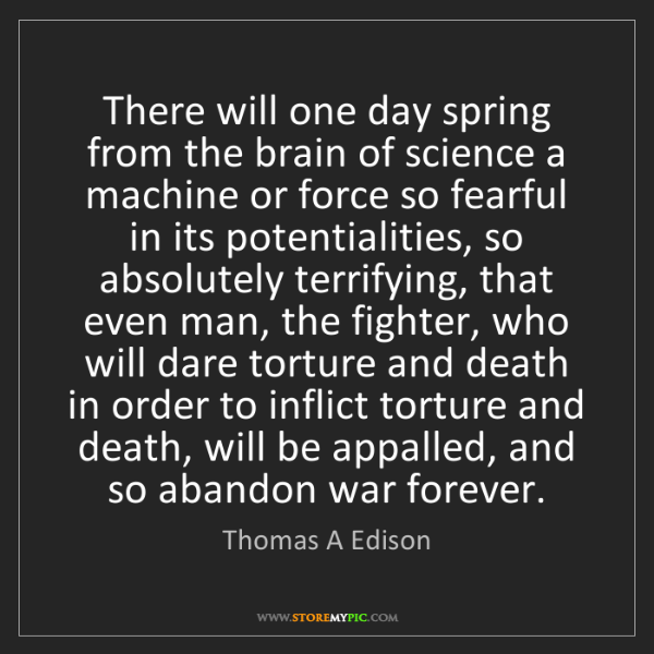 Thomas A Edison: There will one day spring from the brain of science a...