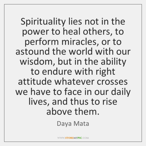 Spirituality lies not in the power to heal others, to perform miracles, ...