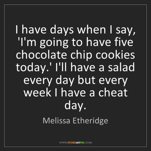 Melissa Etheridge: I have days when I say, 'I'm going to have five chocolate...