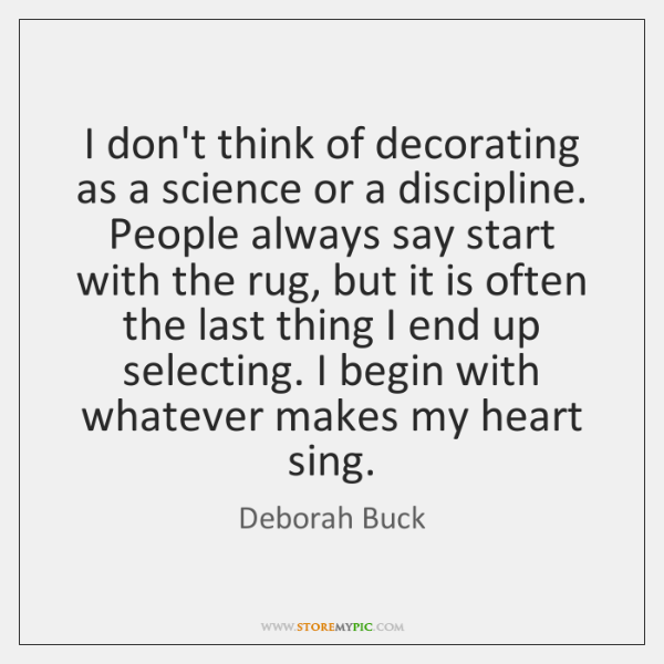 I don't think of decorating as a science or a discipline. People ...