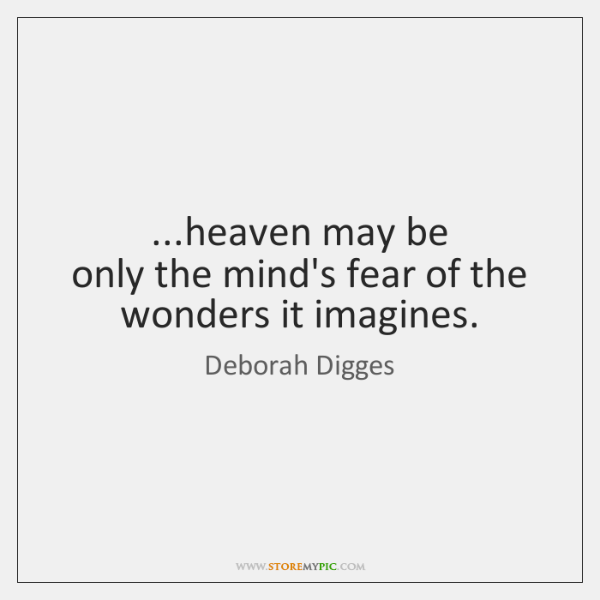 ...heaven may be  only the mind's fear of the wonders it imagines.