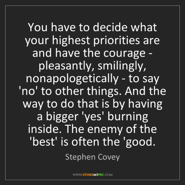 Stephen Covey: You have to decide what your highest priorities are and...