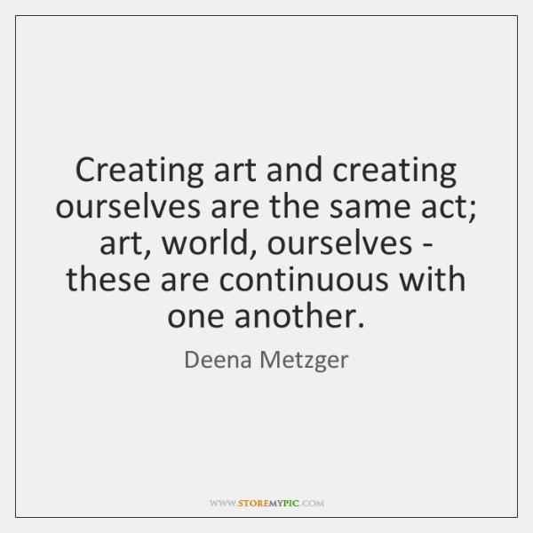 Creating art and creating ourselves are the same act; art, world, ourselves ...