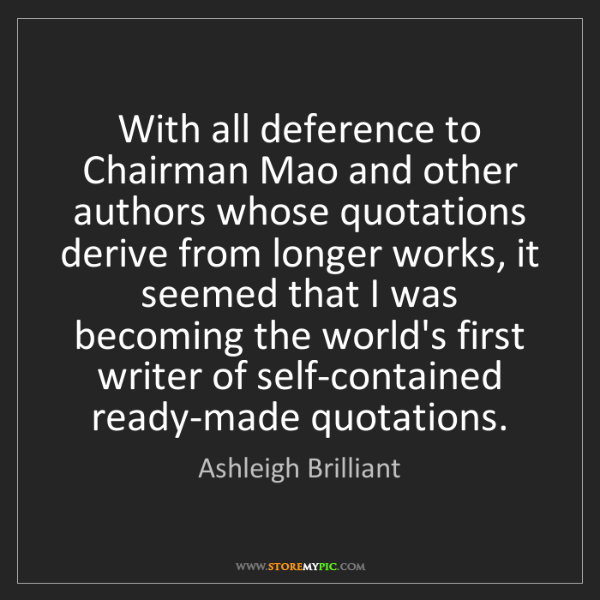 Ashleigh Brilliant: With all deference to Chairman Mao and other authors...