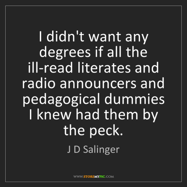J D Salinger: I didn't want any degrees if all the ill-read literates...