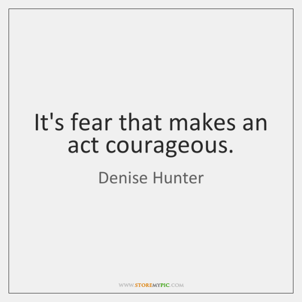 It's fear that makes an act courageous.