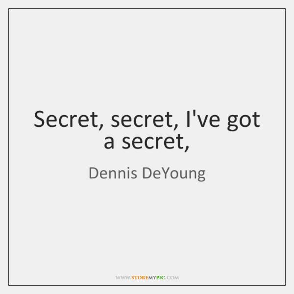 Secret, secret, I've got a secret,