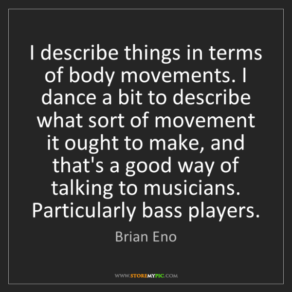 Brian Eno: I describe things in terms of body movements. I dance...