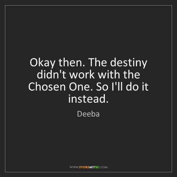 Deeba: Okay then. The destiny didn't work with the Chosen One....
