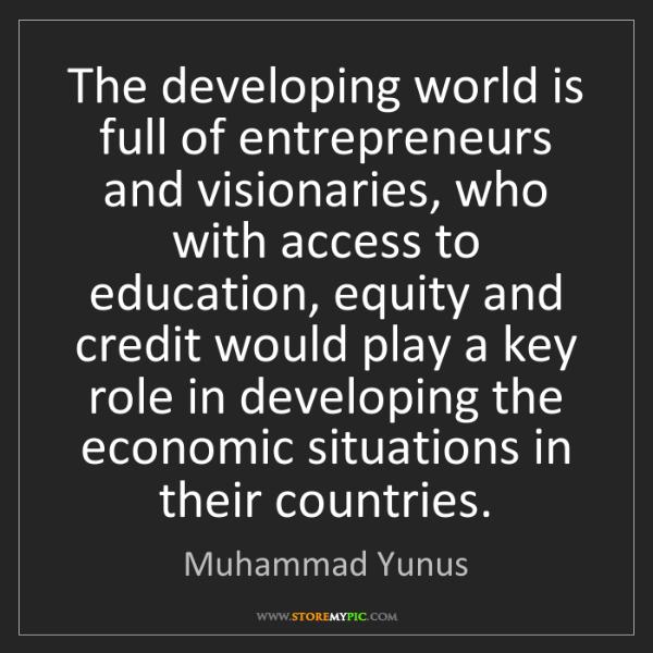 Muhammad Yunus: The developing world is full of entrepreneurs and visionaries,...