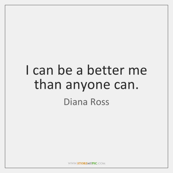 I can be a better me than anyone can.